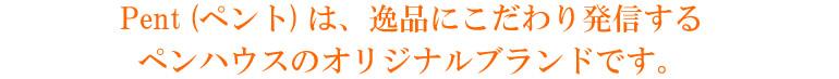 Pent (ペント) は、逸品にこだわり発信するペンハウスのオリジナルブランドです。