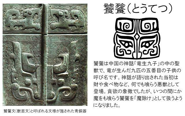 饕餮(とうてつ)は中国の神話「竜生九子」の中の聖獣で、竜が生んだ九匹の五番目の子供の呼び名です。神話が語り出された当初は財や食べ物など、なんでも喰らう悪獣として登場。貪欲の象徴でしたが、いつのまにか魔をも喰らう饕餮を「魔除け」として扱うようになりました。